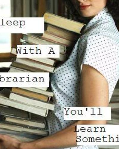 SLEEP WITH A LIBRARIAN YOU`LL LEARN SOMETHING